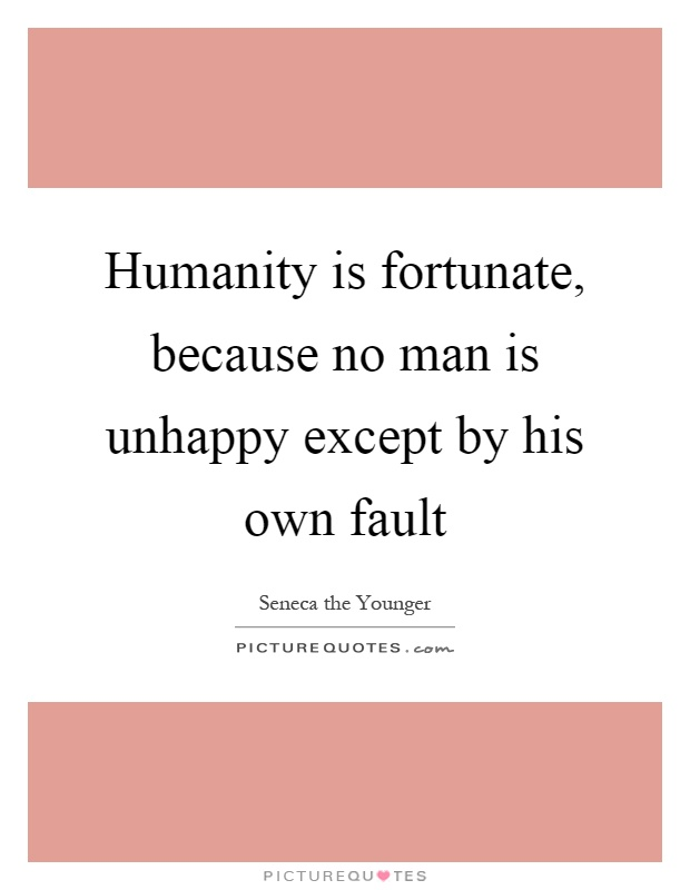 Humanity is fortunate, because no man is unhappy except by his own fault Picture Quote #1