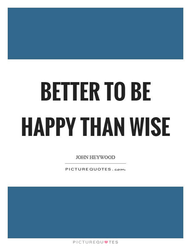 Better to be happy than wise Picture Quote #1