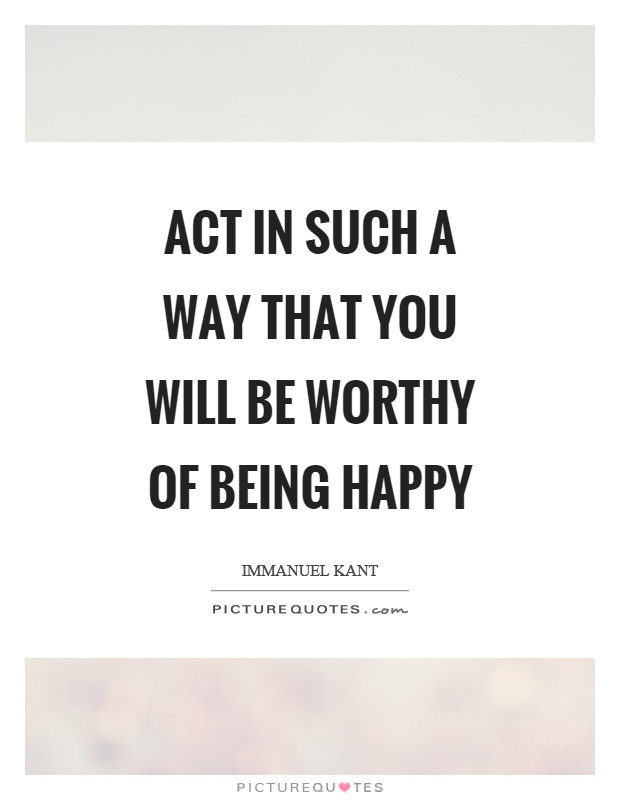 Act in such a way that you will be worthy of being happy Picture Quote #1