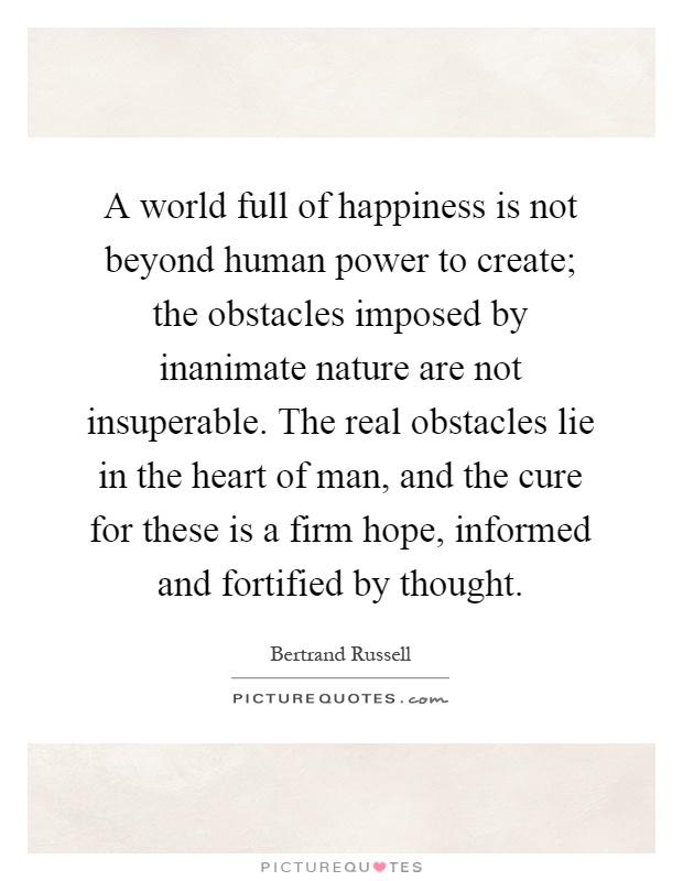 A world full of happiness is not beyond human power to create; the obstacles imposed by inanimate nature are not insuperable. The real obstacles lie in the heart of man, and the cure for these is a firm hope, informed and fortified by thought Picture Quote #1