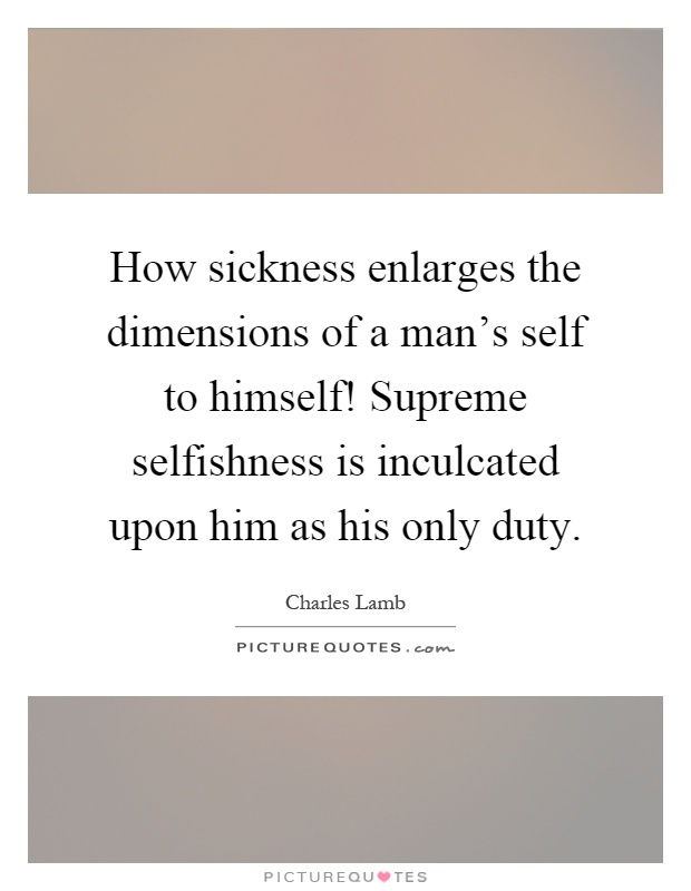 How sickness enlarges the dimensions of a man's self to himself! Supreme selfishness is inculcated upon him as his only duty Picture Quote #1