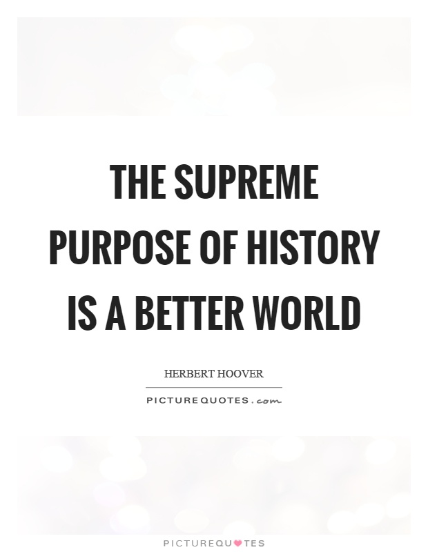 The supreme purpose of history is a better world Picture Quote #1