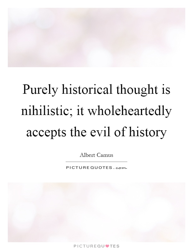 Purely historical thought is nihilistic; it wholeheartedly accepts the evil of history Picture Quote #1