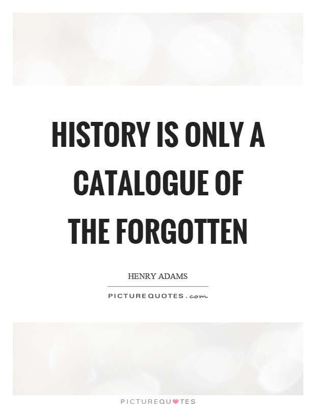 History is only a catalogue of the forgotten Picture Quote #1