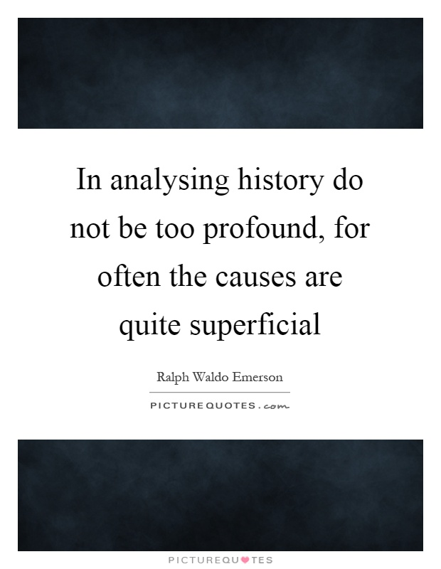 In analysing history do not be too profound, for often the causes are quite superficial Picture Quote #1