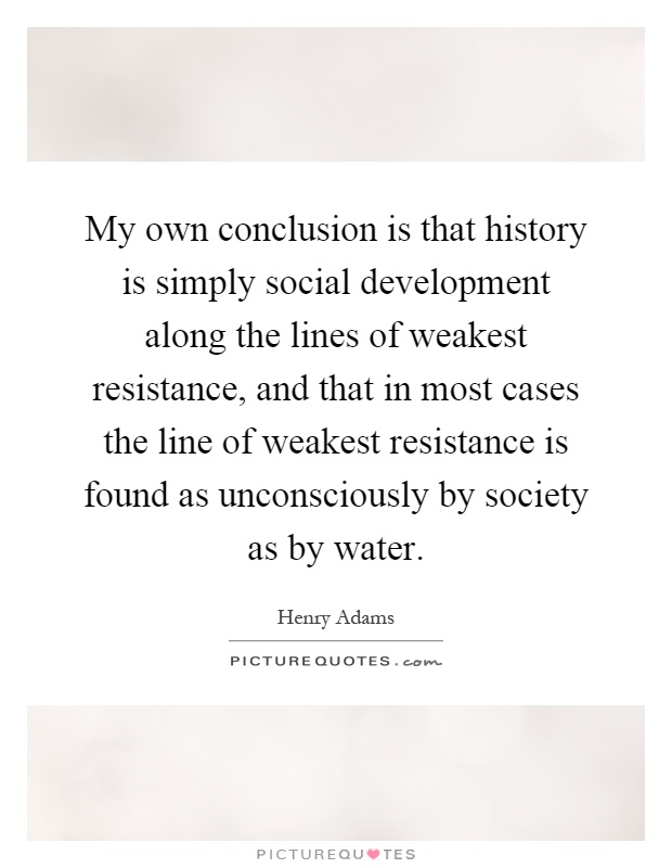 My own conclusion is that history is simply social development along the lines of weakest resistance, and that in most cases the line of weakest resistance is found as unconsciously by society as by water Picture Quote #1