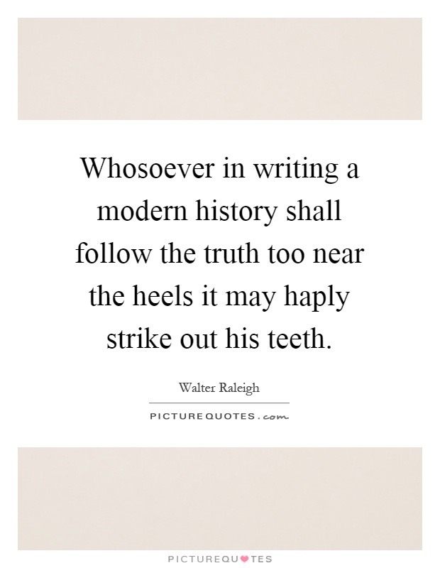 Whosoever in writing a modern history shall follow the truth too near the heels it may haply strike out his teeth Picture Quote #1