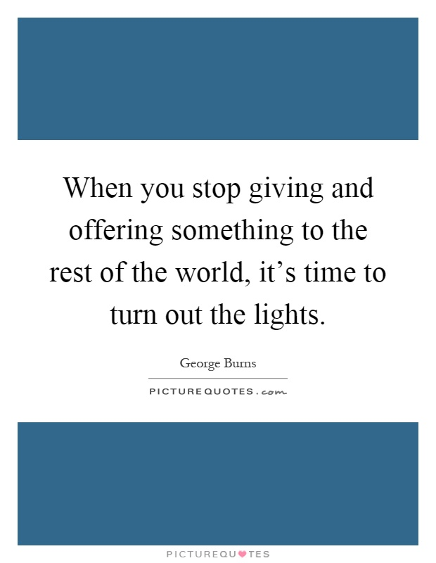 When you stop giving and offering something to the rest of the world, it's time to turn out the lights Picture Quote #1