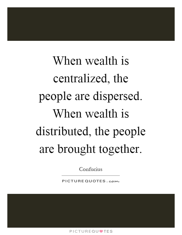 When wealth is centralized, the people are dispersed. When wealth is distributed, the people are brought together Picture Quote #1