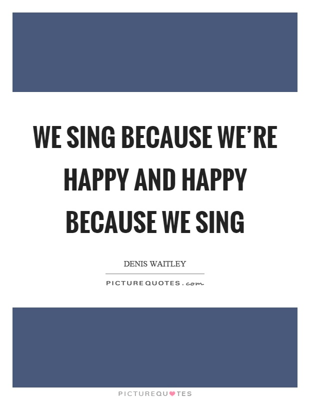 We sing because we're happy and happy because we sing Picture Quote #1