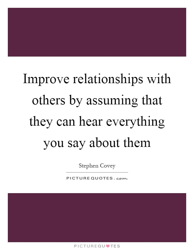 Improve relationships with others by assuming that they can hear everything you say about them Picture Quote #1
