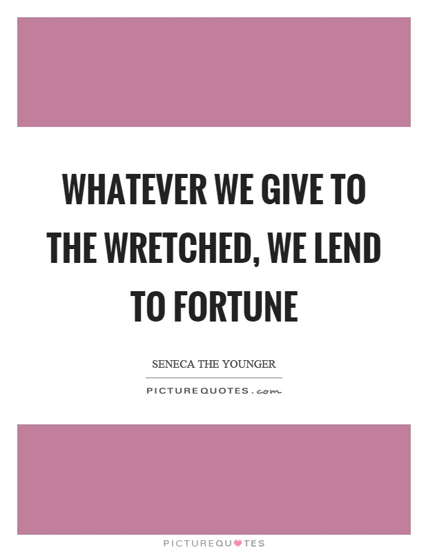 Whatever we give to the wretched, we lend to fortune Picture Quote #1