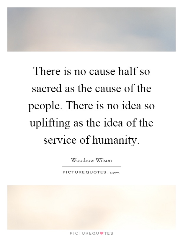 There is no cause half so sacred as the cause of the people. There is no idea so uplifting as the idea of the service of humanity Picture Quote #1