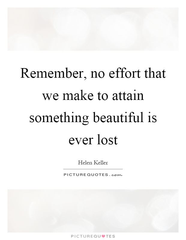 Remember, no effort that we make to attain something beautiful is ever lost Picture Quote #1
