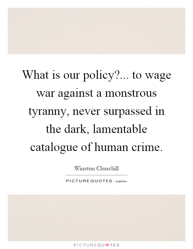 What is our policy?... to wage war against a monstrous tyranny, never surpassed in the dark, lamentable catalogue of human crime Picture Quote #1
