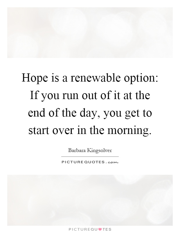 Hope is a renewable option: If you run out of it at the end of the day, you get to start over in the morning Picture Quote #1