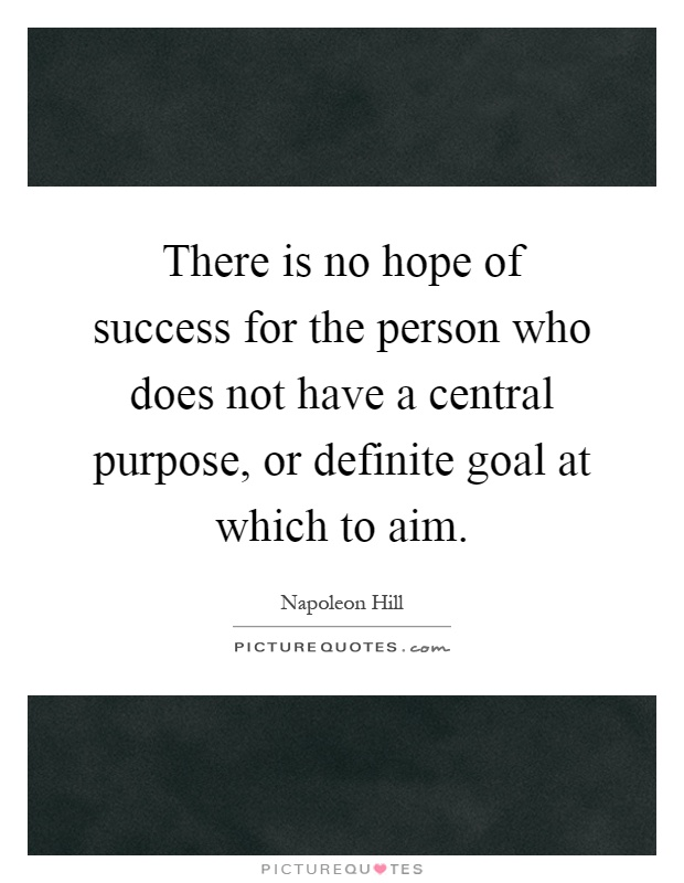 There is no hope of success for the person who does not have a central purpose, or definite goal at which to aim Picture Quote #1