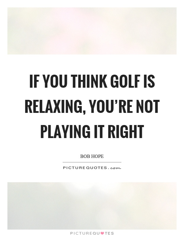 If you think golf is relaxing, you're not playing it right Picture Quote #1