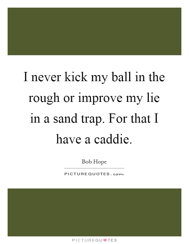 I never kick my ball in the rough or improve my lie in a sand trap. For that I have a caddie Picture Quote #1