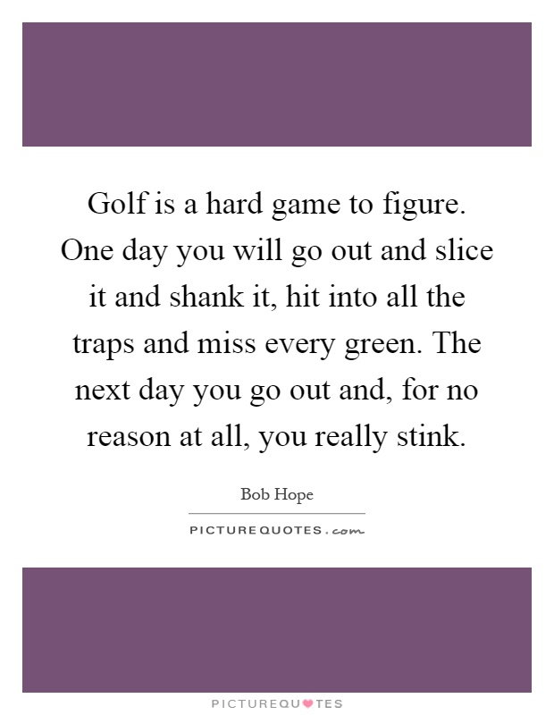 Golf is a hard game to figure. One day you will go out and slice it and shank it, hit into all the traps and miss every green. The next day you go out and, for no reason at all, you really stink Picture Quote #1