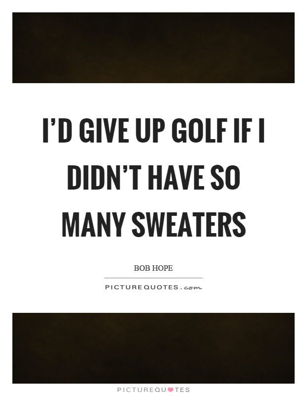 I'd give up golf if I didn't have so many sweaters Picture Quote #1