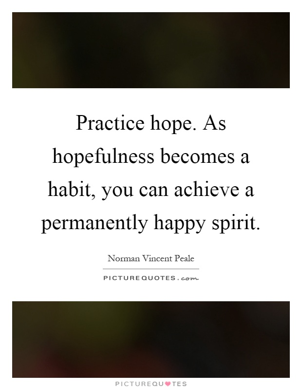 Practice hope. As hopefulness becomes a habit, you can achieve a permanently happy spirit Picture Quote #1