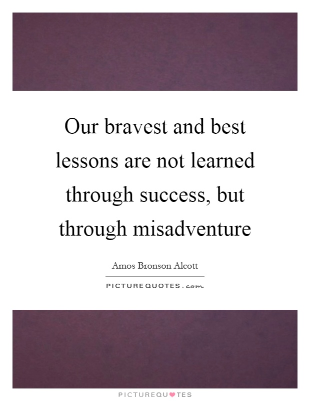 Our bravest and best lessons are not learned through success, but through misadventure Picture Quote #1