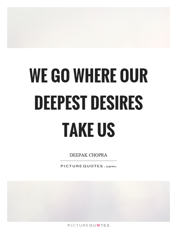 We go where our deepest desires take us Picture Quote #1