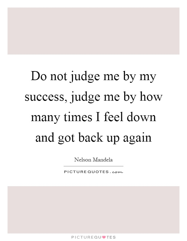 Do not judge me by my success, judge me by how many times I feel down and got back up again Picture Quote #1