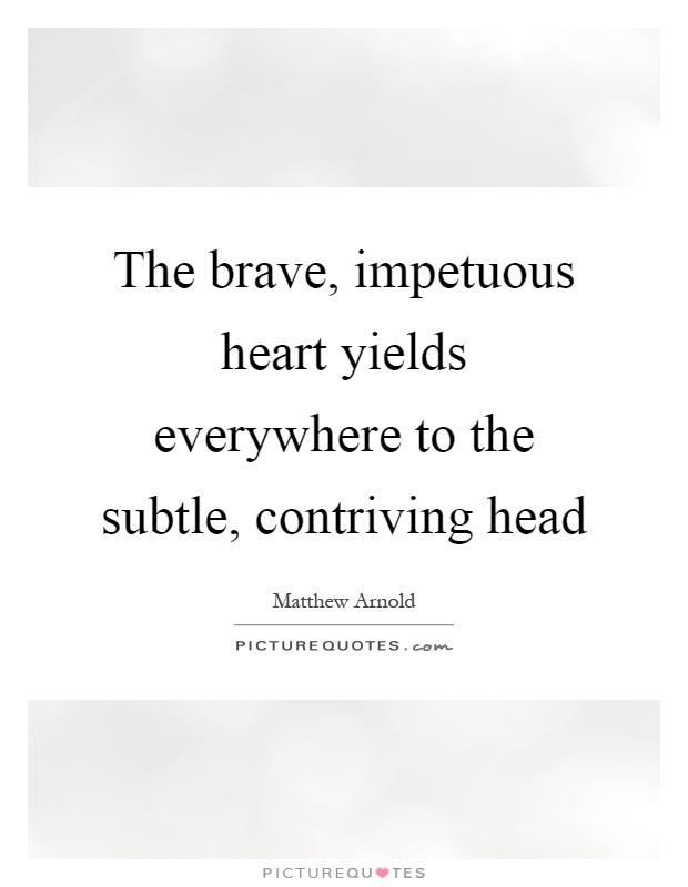 The brave, impetuous heart yields everywhere to the subtle, contriving head Picture Quote #1