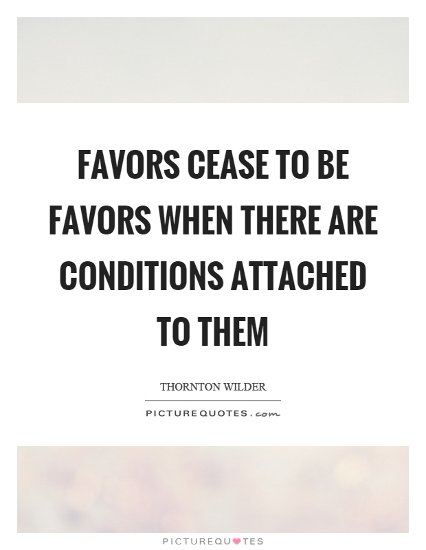 Favors cease to be favors when there are conditions attached to them Picture Quote #1