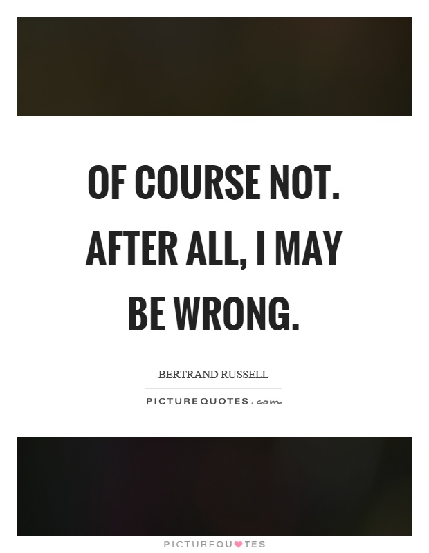 Of course not. After all, I may be wrong Picture Quote #1