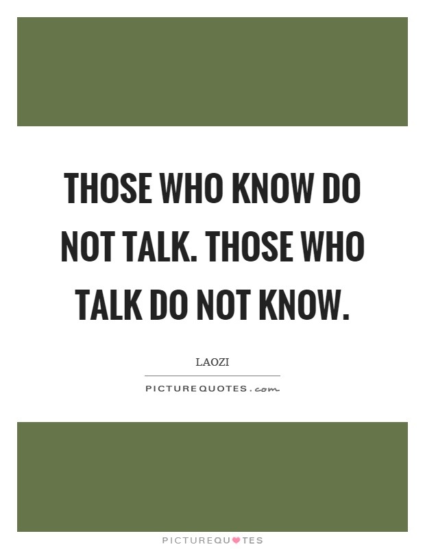 Those who know do not talk. Those who talk do not know Picture Quote #1