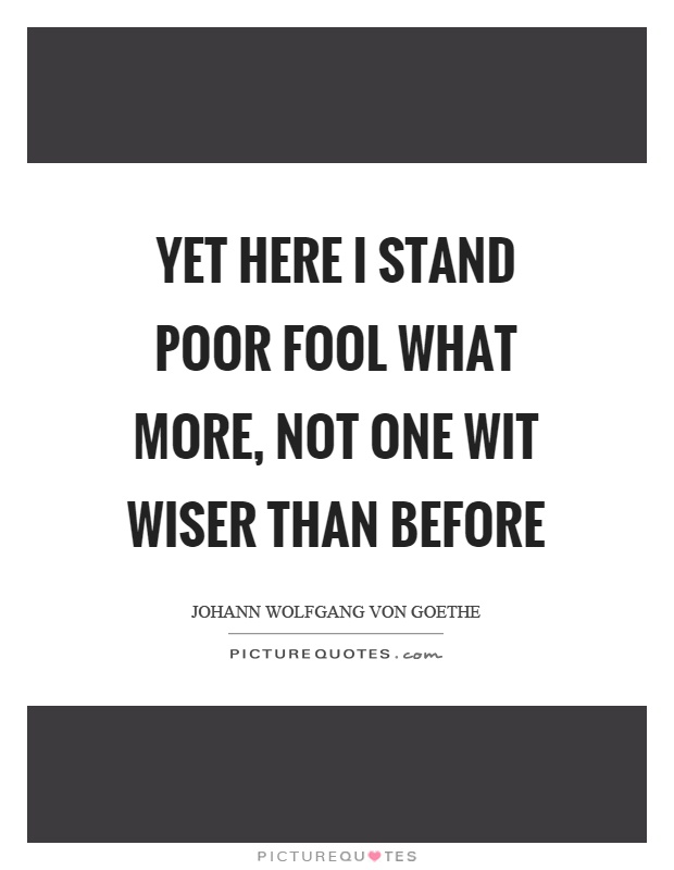 Yet here I stand poor fool what more, not one wit wiser than before Picture Quote #1