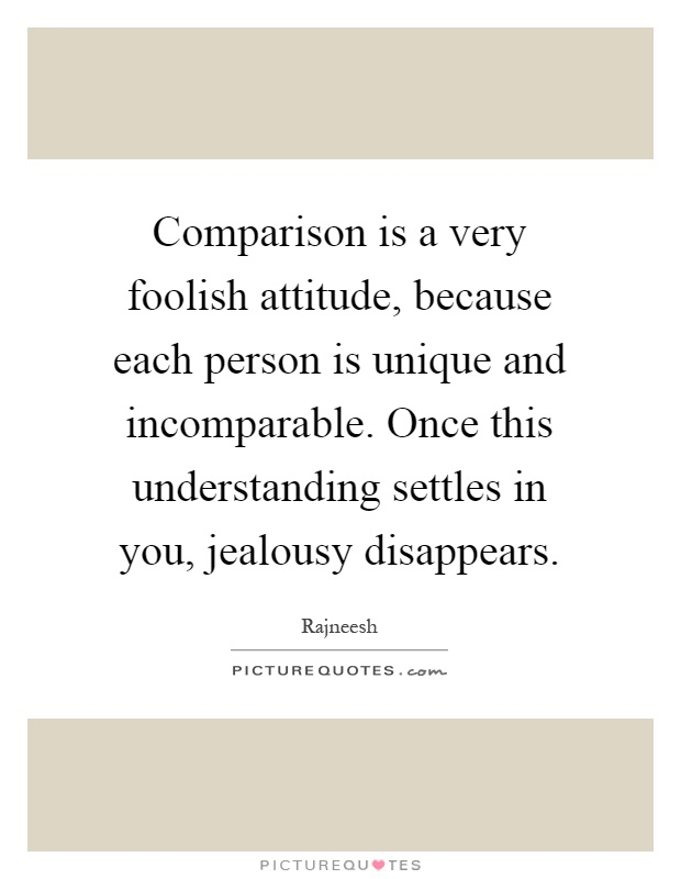 Comparison is a very foolish attitude, because each person is unique and incomparable. Once this understanding settles in you, jealousy disappears Picture Quote #1