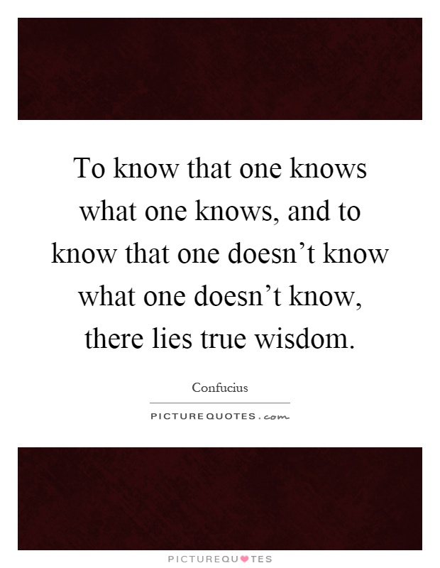 To know that one knows what one knows, and to know that one doesn't know what one doesn't know, there lies true wisdom Picture Quote #1