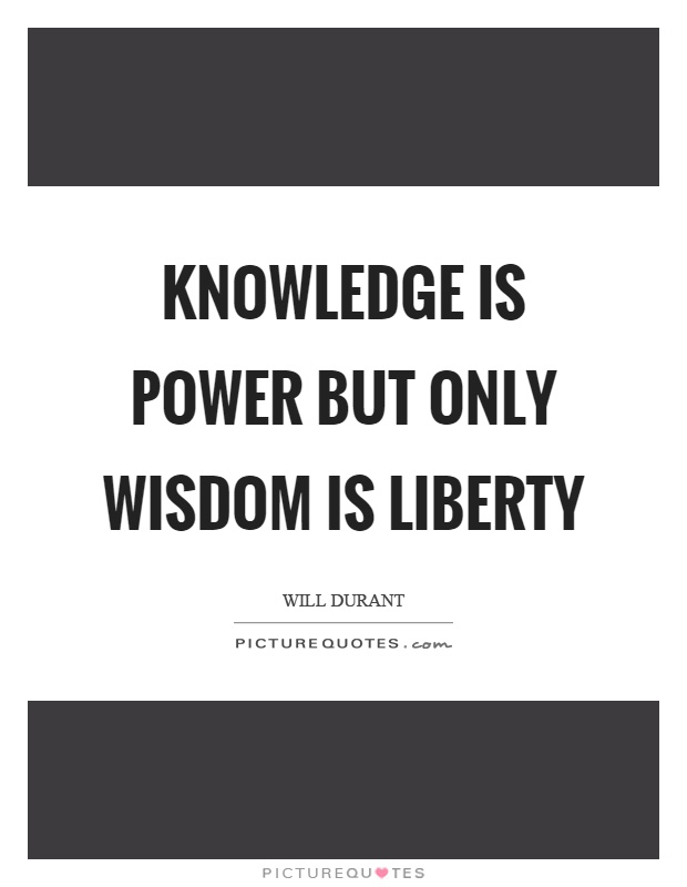 Knowledge is power but only wisdom is liberty Picture Quote #1