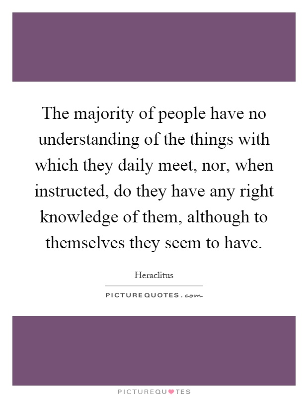 The majority of people have no understanding of the things with which they daily meet, nor, when instructed, do they have any right knowledge of them, although to themselves they seem to have Picture Quote #1