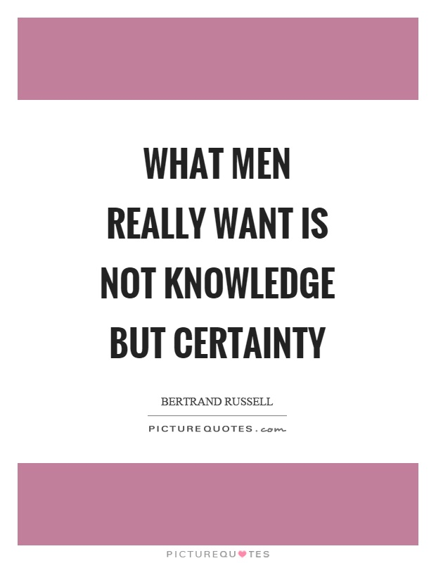 What men really want is not knowledge but certainty Picture Quote #1
