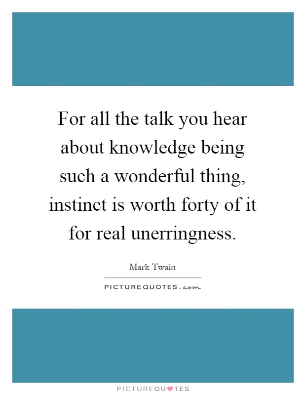 For all the talk you hear about knowledge being such a wonderful thing, instinct is worth forty of it for real unerringness Picture Quote #1