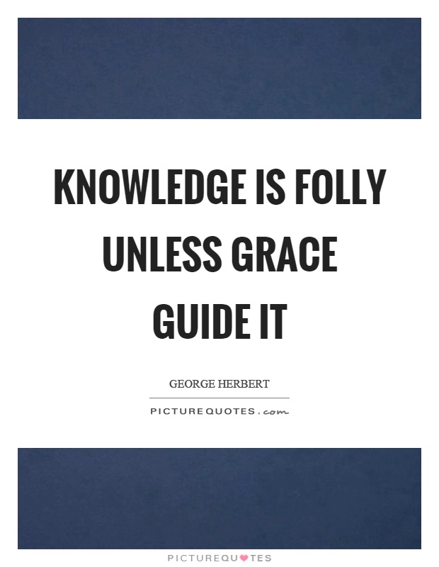 Knowledge is folly unless grace guide it Picture Quote #1