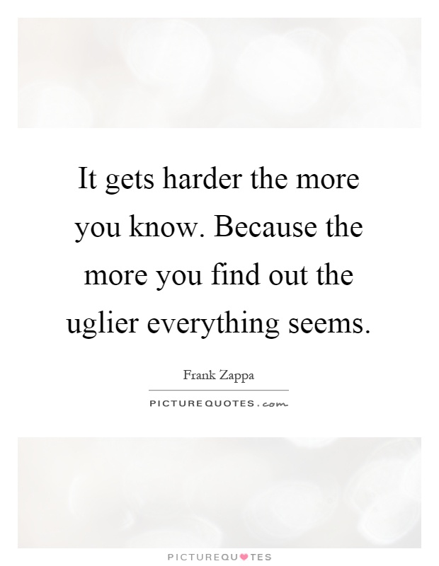 It gets harder the more you know. Because the more you find out the uglier everything seems Picture Quote #1