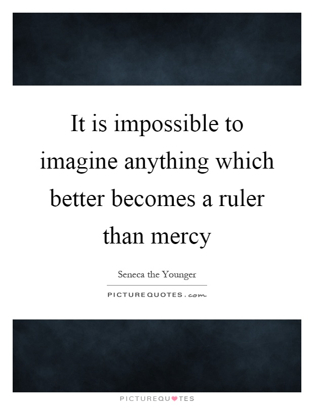It is impossible to imagine anything which better becomes a ruler than mercy Picture Quote #1