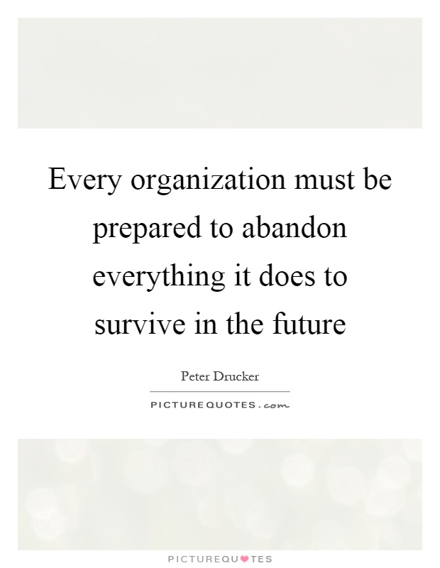 Every organization must be prepared to abandon everything it does to survive in the future Picture Quote #1