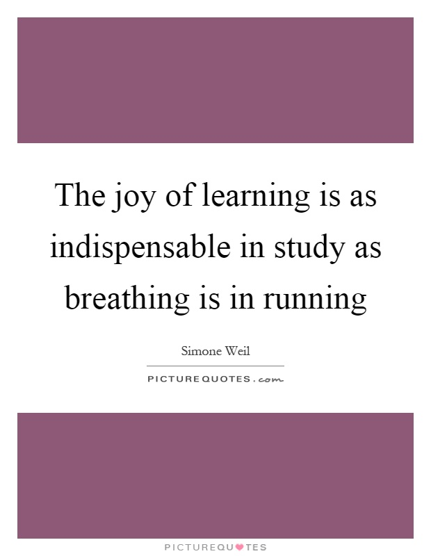 The joy of learning is as indispensable in study as breathing is in running Picture Quote #1