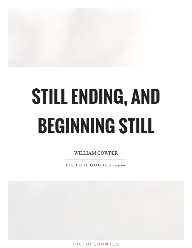 Still ending, and beginning still Picture Quote #1
