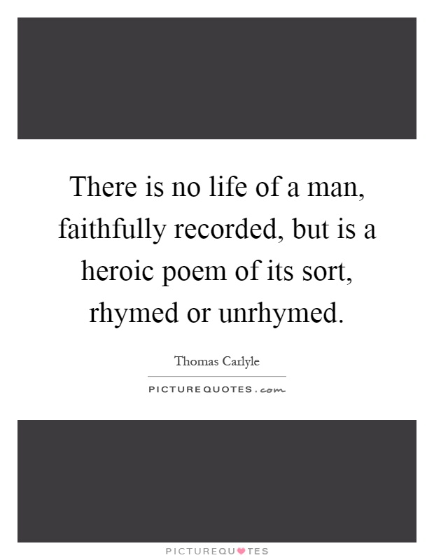 There is no life of a man, faithfully recorded, but is a heroic poem of its sort, rhymed or unrhymed Picture Quote #1