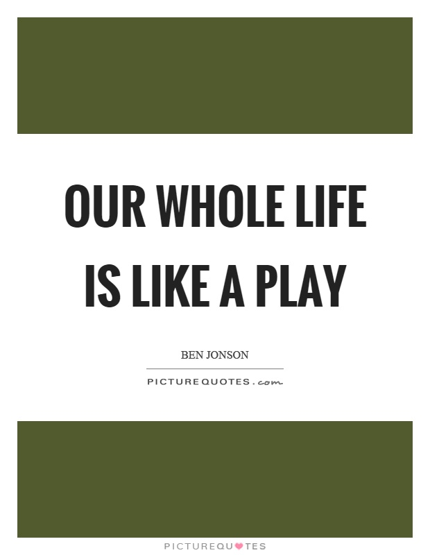 Our whole life is like a play Picture Quote #1