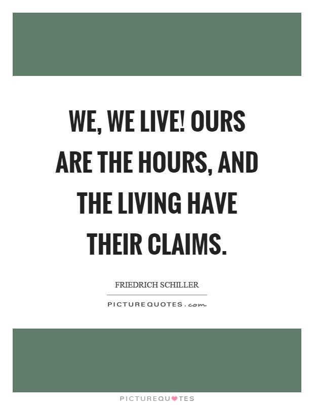 We, we live! ours are the hours, and the living have their claims Picture Quote #1