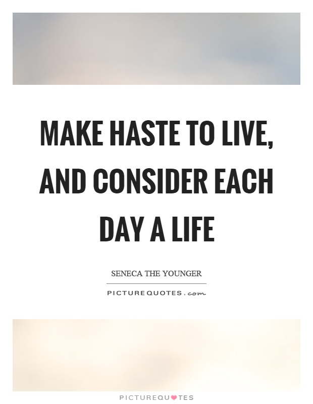 Make haste to live, and consider each day a life Picture Quote #1